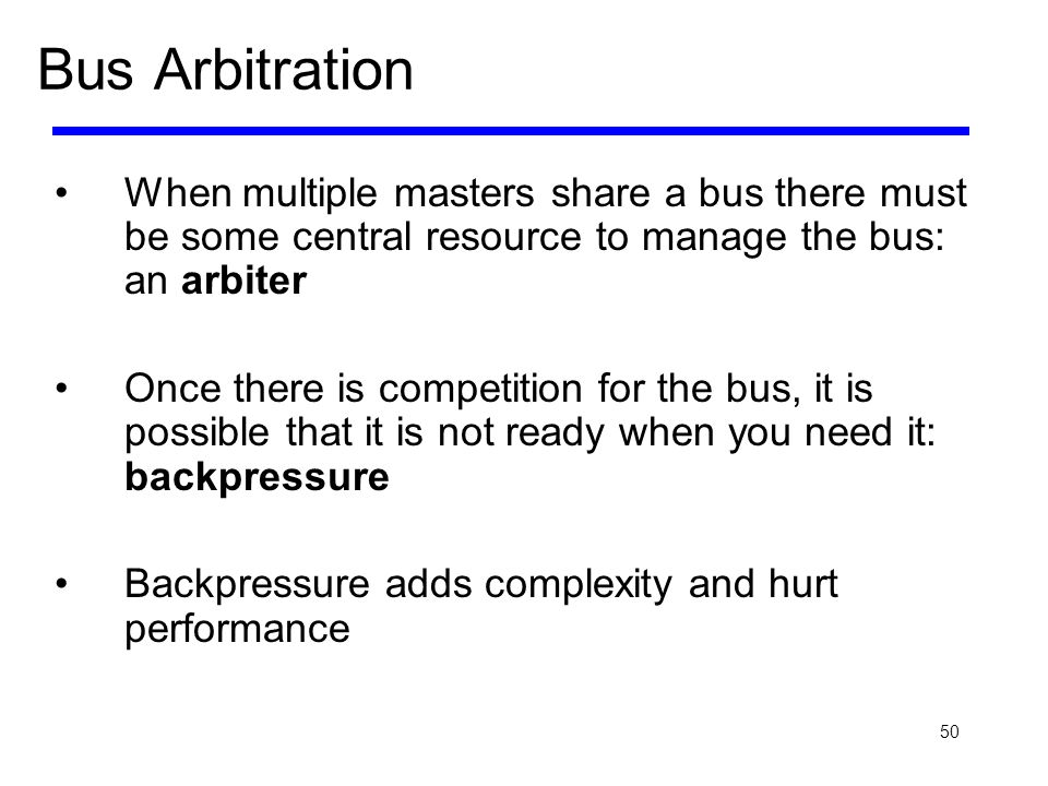 Bus Arbitration When multiple masters share a bus there must be some central resource to manage the bus: an arbiter.