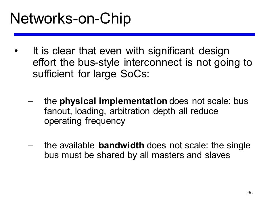Networks-on-Chip It is clear that even with significant design effort the bus-style interconnect is not going to sufficient for large SoCs: