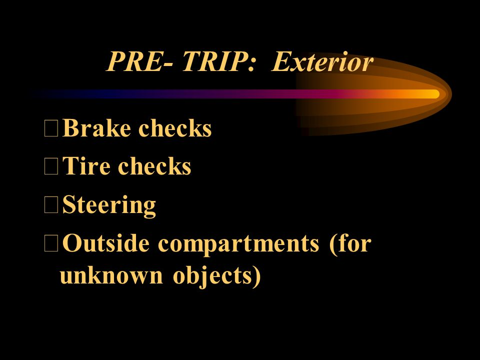 PRE- TRIP: Exterior Brake checks Tire checks Steering