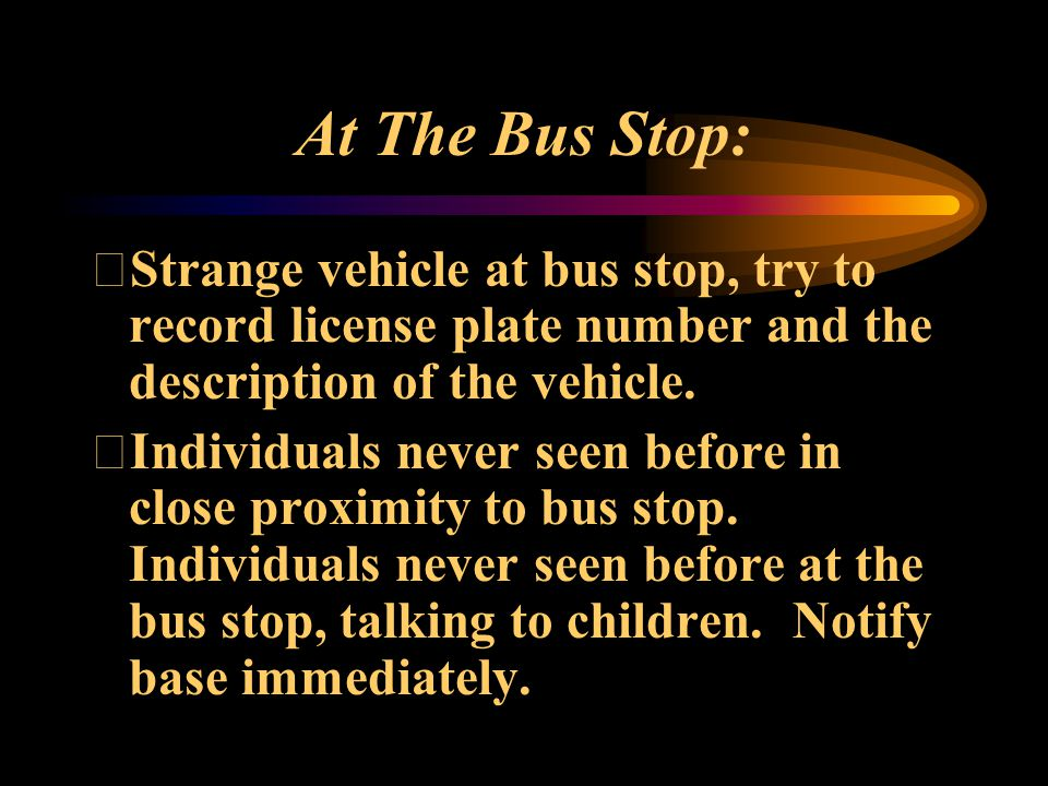 At The Bus Stop: Strange vehicle at bus stop, try to record license plate number and the description of the vehicle.