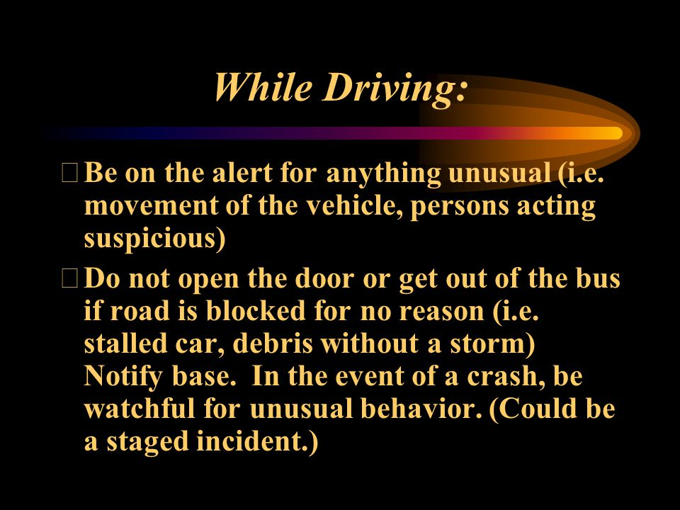 While Driving: Be on the alert for anything unusual (i.e. movement of the vehicle, persons acting suspicious)