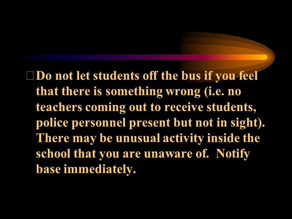 Do not let students off the bus if you feel that there is something wrong (i.e.