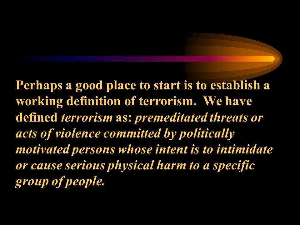 Perhaps a good place to start is to establish a working definition of terrorism.