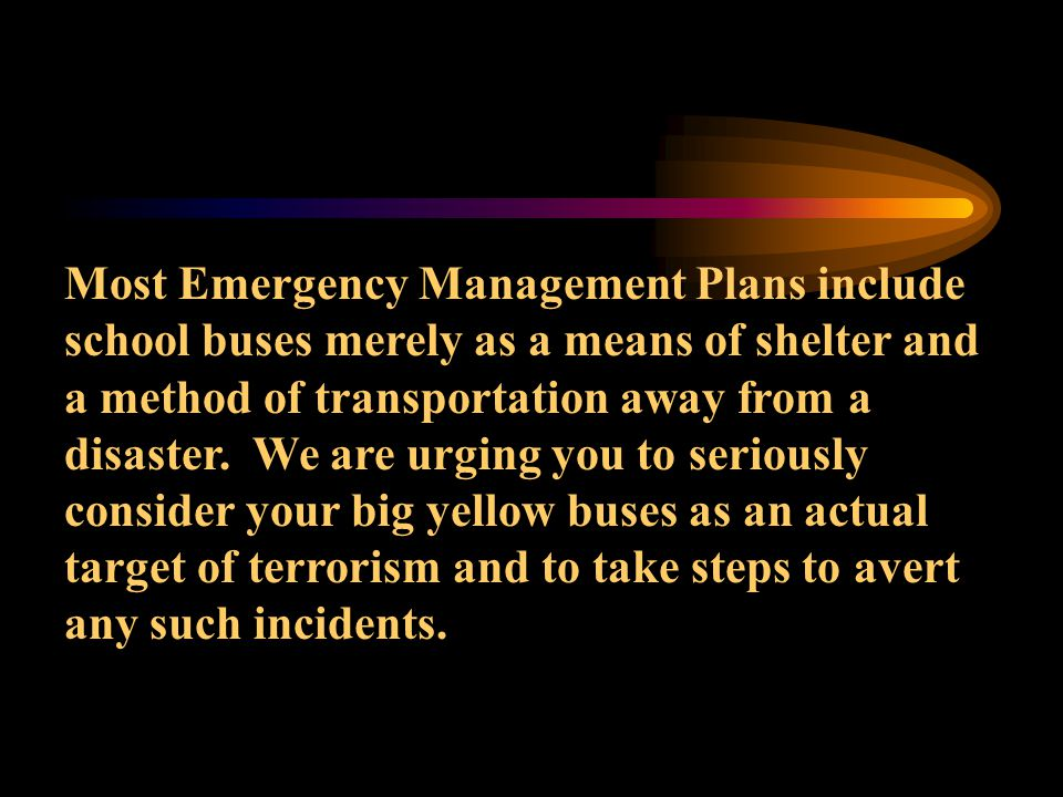Most Emergency Management Plans include school buses merely as a means of shelter and a method of transportation away from a disaster.