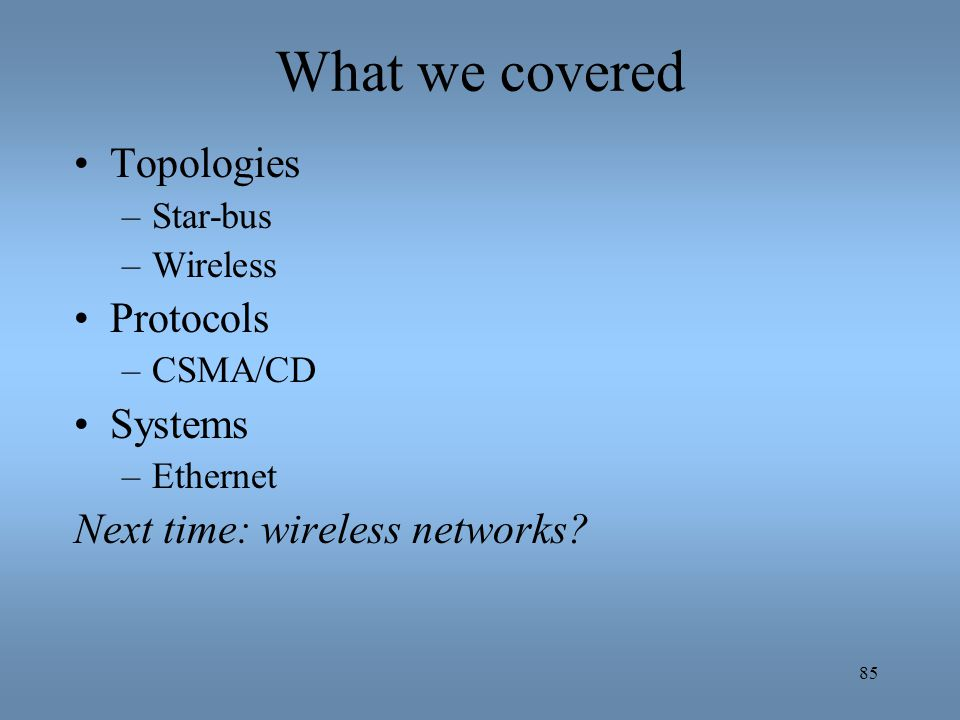What we covered Topologies Protocols Systems