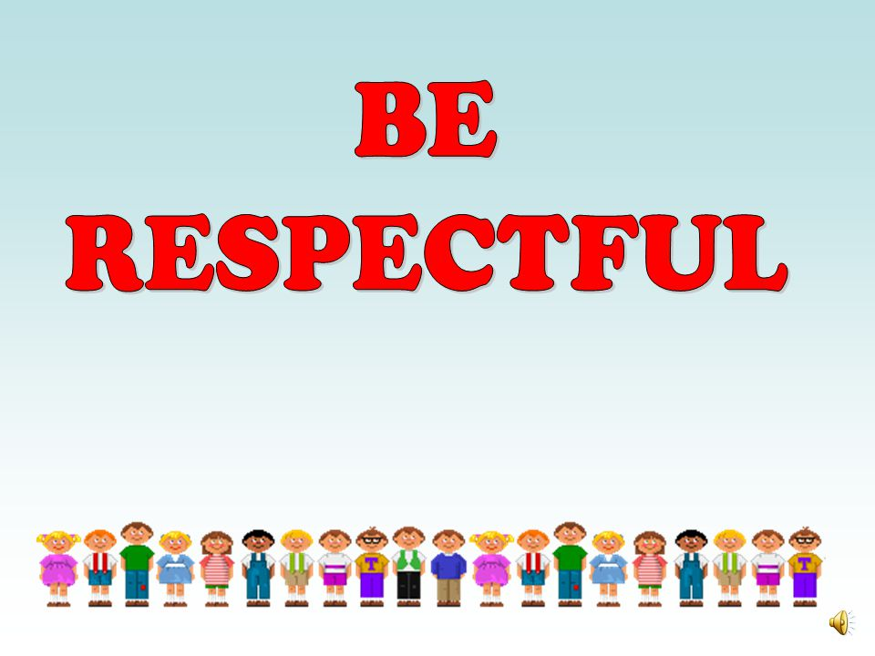 BE RESPECTFUL.