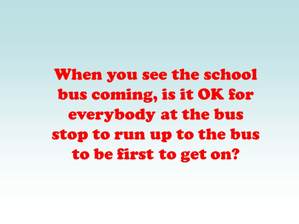 When you see the school bus coming, is it OK for everybody at the bus stop to run up to the bus to be first to get on