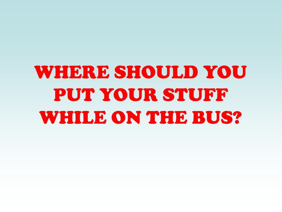 WHERE SHOULD YOU PUT YOUR STUFF WHILE ON THE BUS