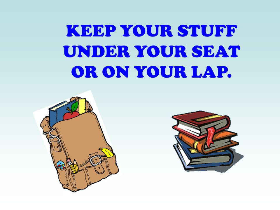 KEEP YOUR STUFF UNDER YOUR SEAT OR ON YOUR LAP.