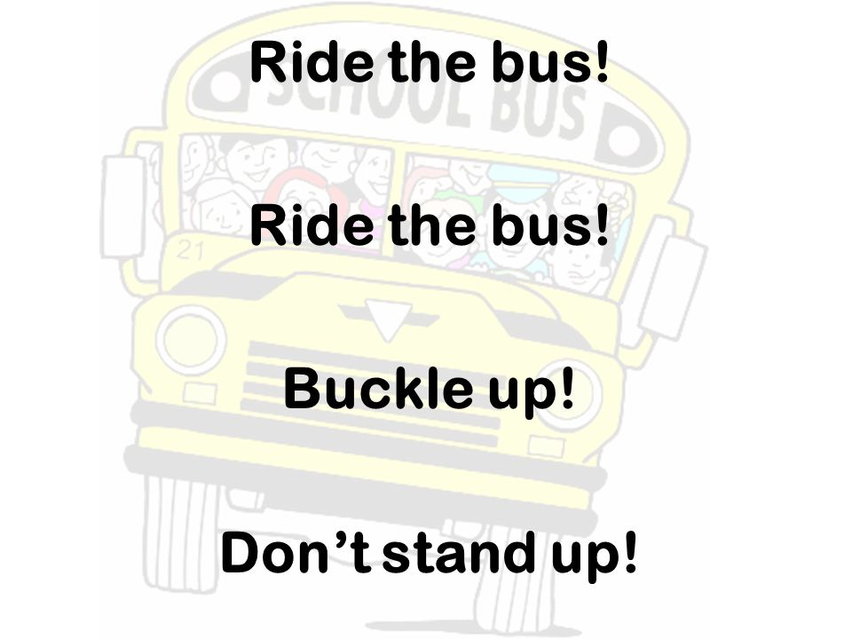 Ride the bus! Buckle up! Don't stand up!