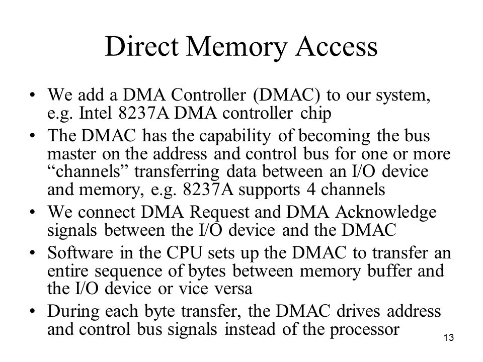 Direct Memory Access We add a DMA Controller (DMAC) to our system, e.g. Intel 8237A DMA controller chip.