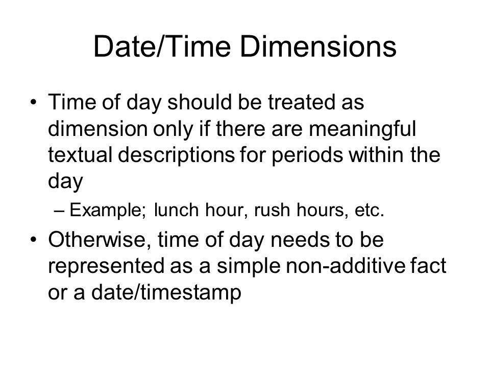 Date/Time Dimensions Time of day should be treated as dimension only if there are meaningful textual descriptions for periods within the day.