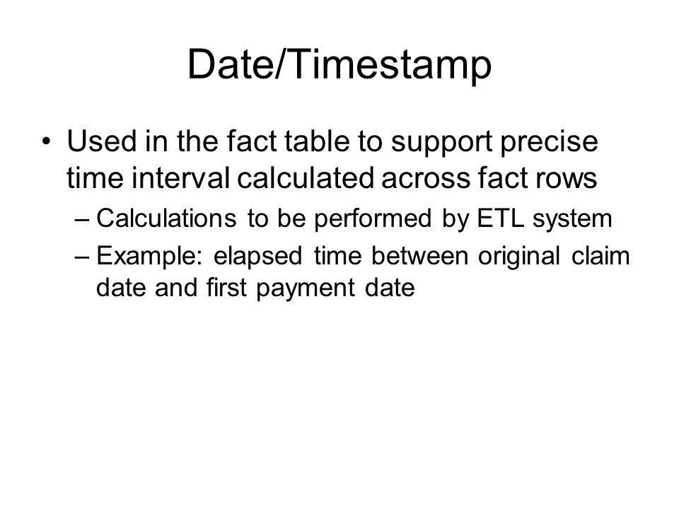 Date/Timestamp Used in the fact table to support precise time interval calculated across fact rows.