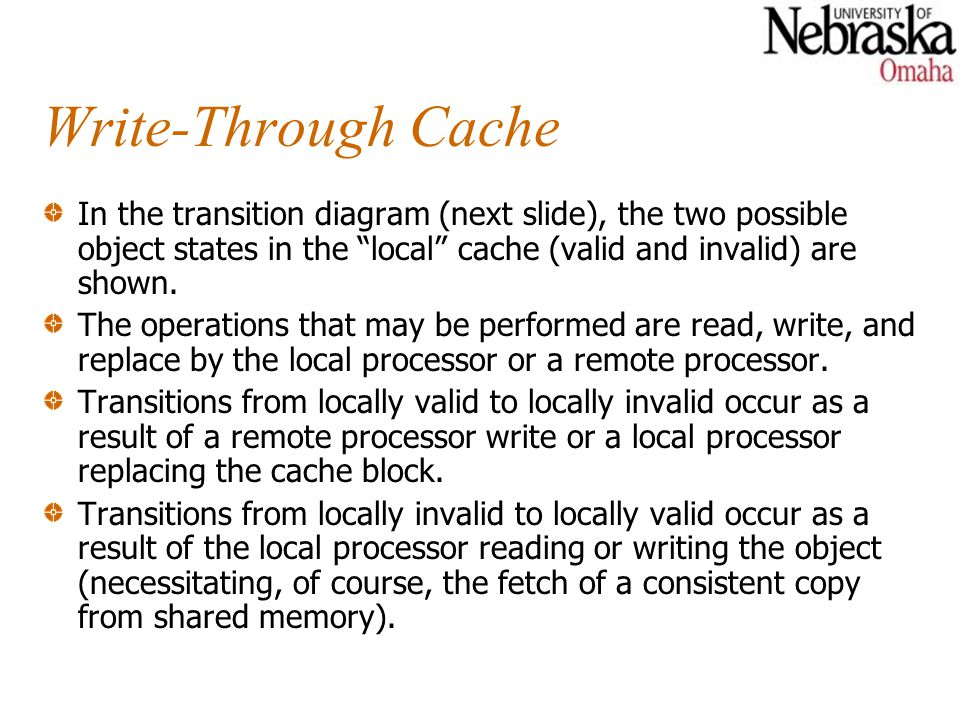 Write-Through Cache In the transition diagram (next slide), the two possible object states in the local cache (valid and invalid) are shown.