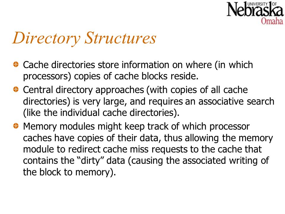 Directory Structures Cache directories store information on where (in which processors) copies of cache blocks reside.