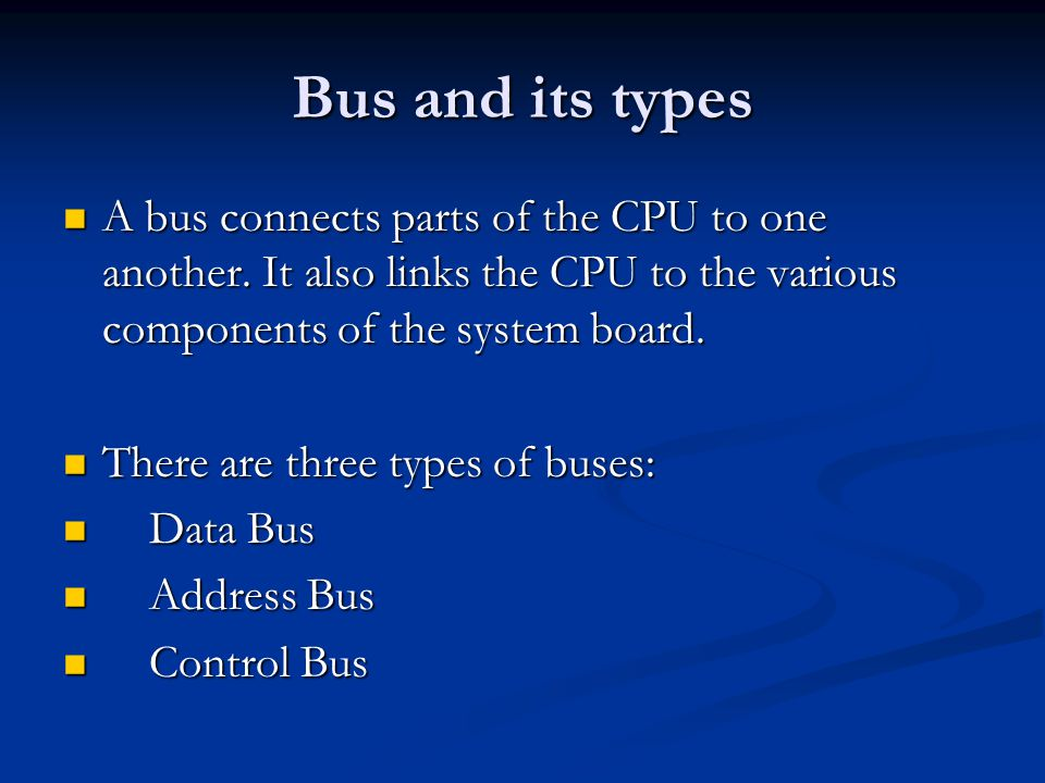 Bus and its types A bus connects parts of the CPU to one another. It also links the CPU to the various components of the system board.
