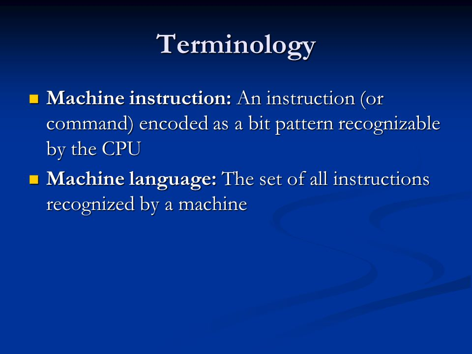 Terminology Machine instruction: An instruction (or command) encoded as a bit pattern recognizable by the CPU.
