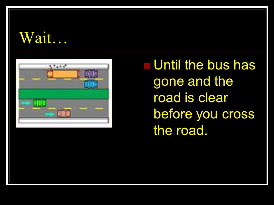 Wait… Until the bus has gone and the road is clear before you cross the road.