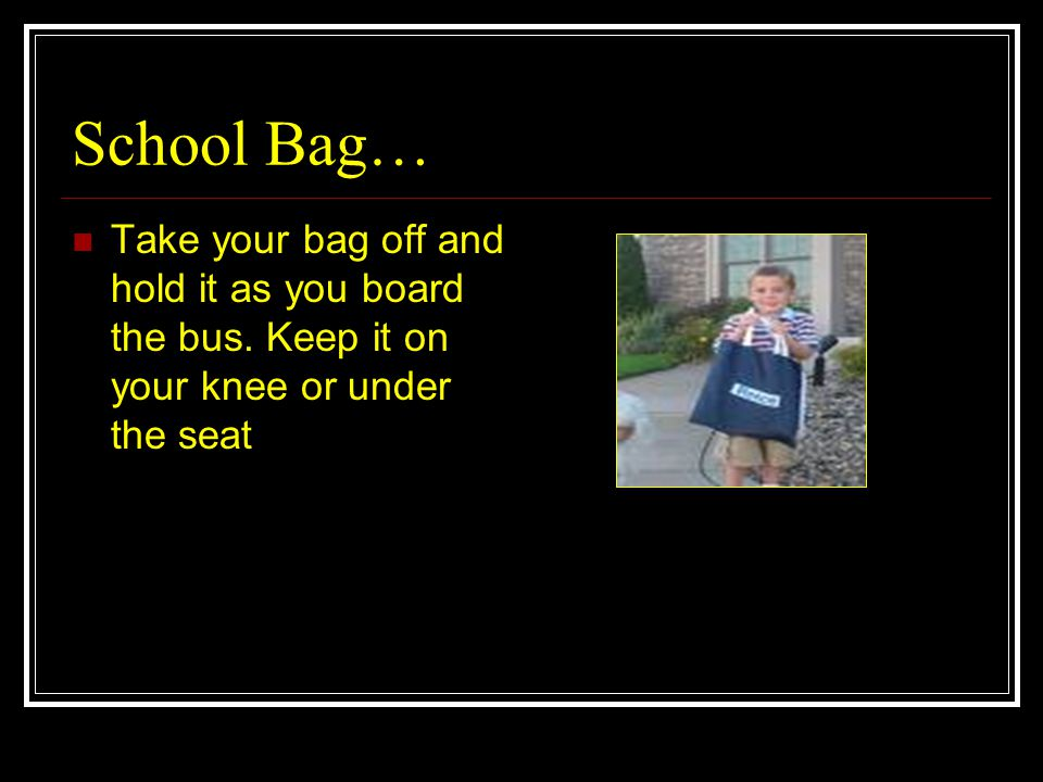 School Bag… Take your bag off and hold it as you board the bus.