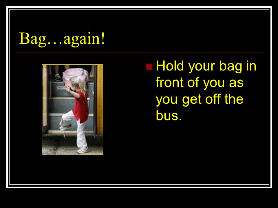 Bag…again! Hold your bag in front of you as you get off the bus.