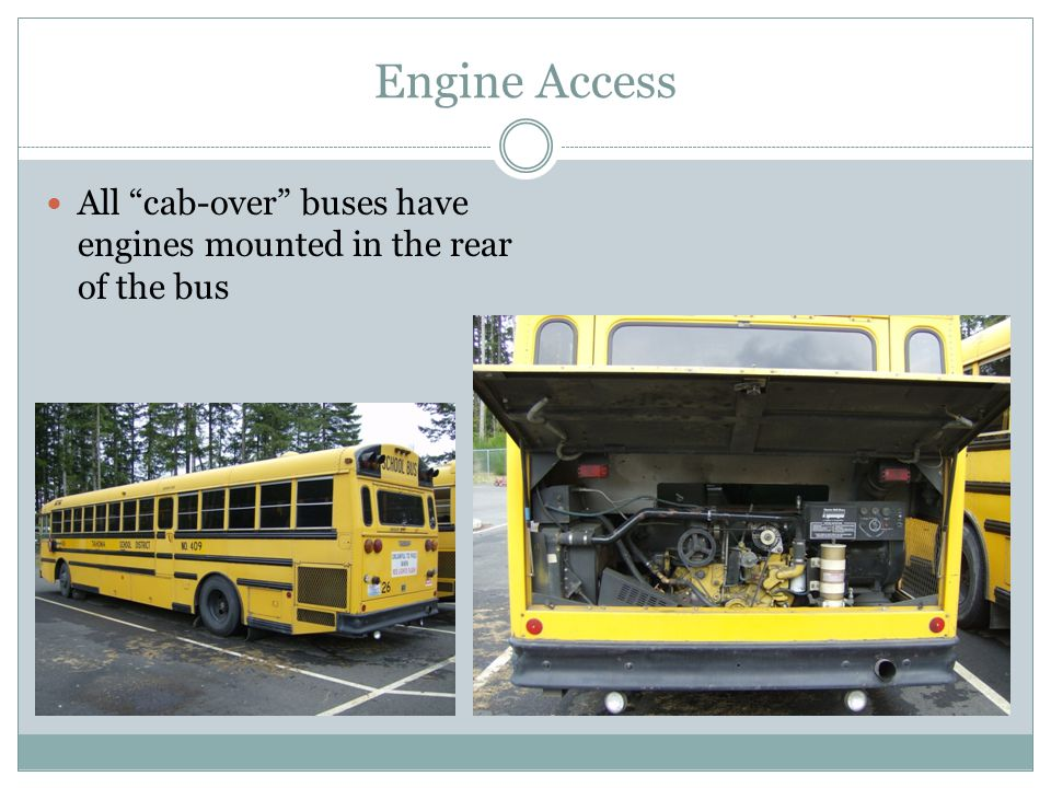 Engine Access All cab-over buses have engines mounted in the rear of the bus