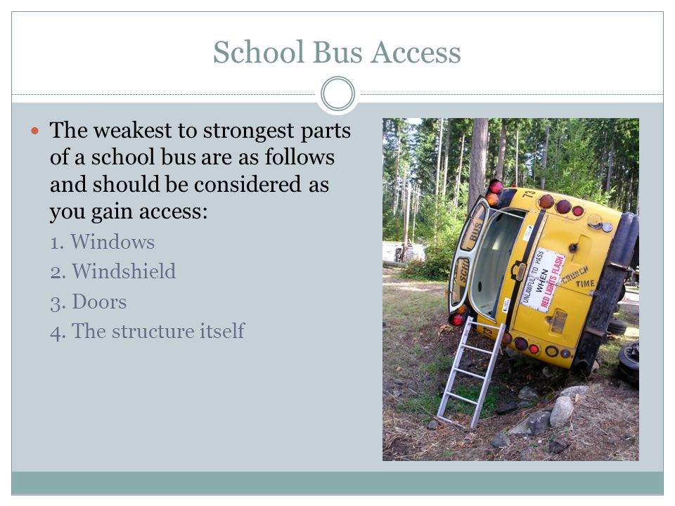 School Bus Access The weakest to strongest parts of a school bus are as follows and should be considered as you gain access: