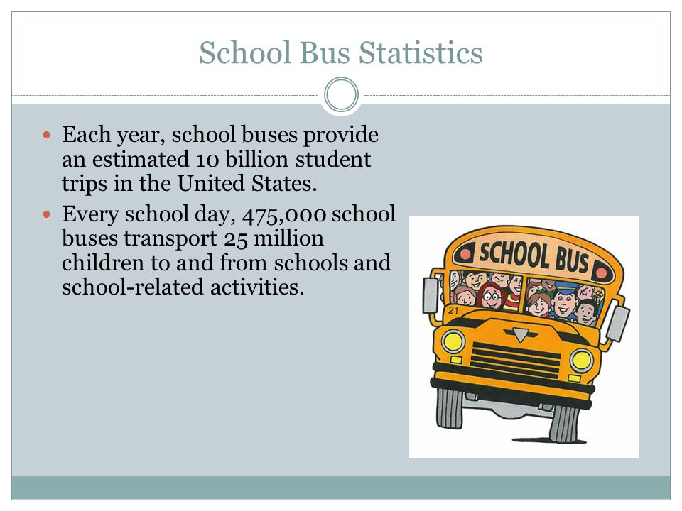 School Bus Statistics Each year, school buses provide an estimated 10 billion student trips in the United States.