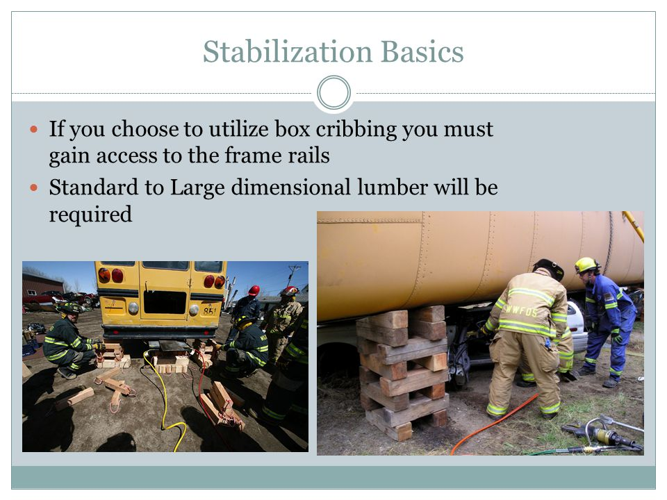 Stabilization Basics If you choose to utilize box cribbing you must gain access to the frame rails.