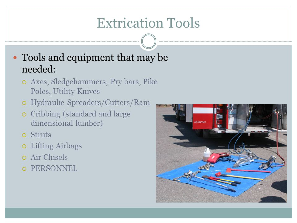 Extrication Tools Tools and equipment that may be needed: