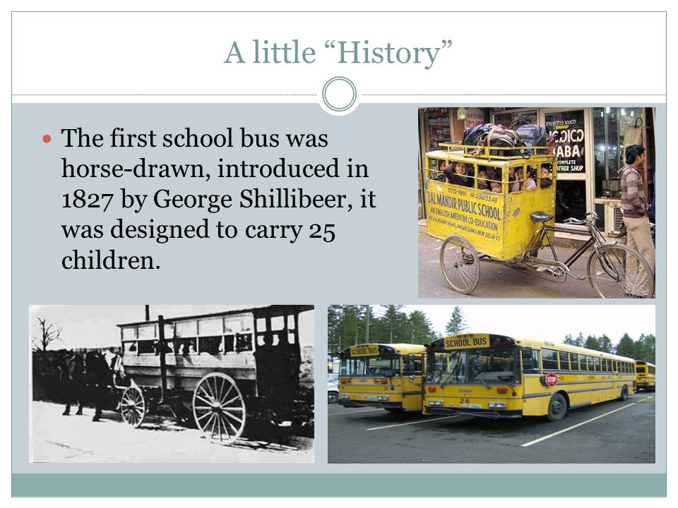 A little History The first school bus was horse-drawn, introduced in 1827 by George Shillibeer, it was designed to carry 25 children.