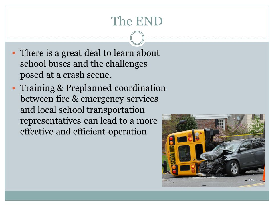 The END There is a great deal to learn about school buses and the challenges posed at a crash scene.