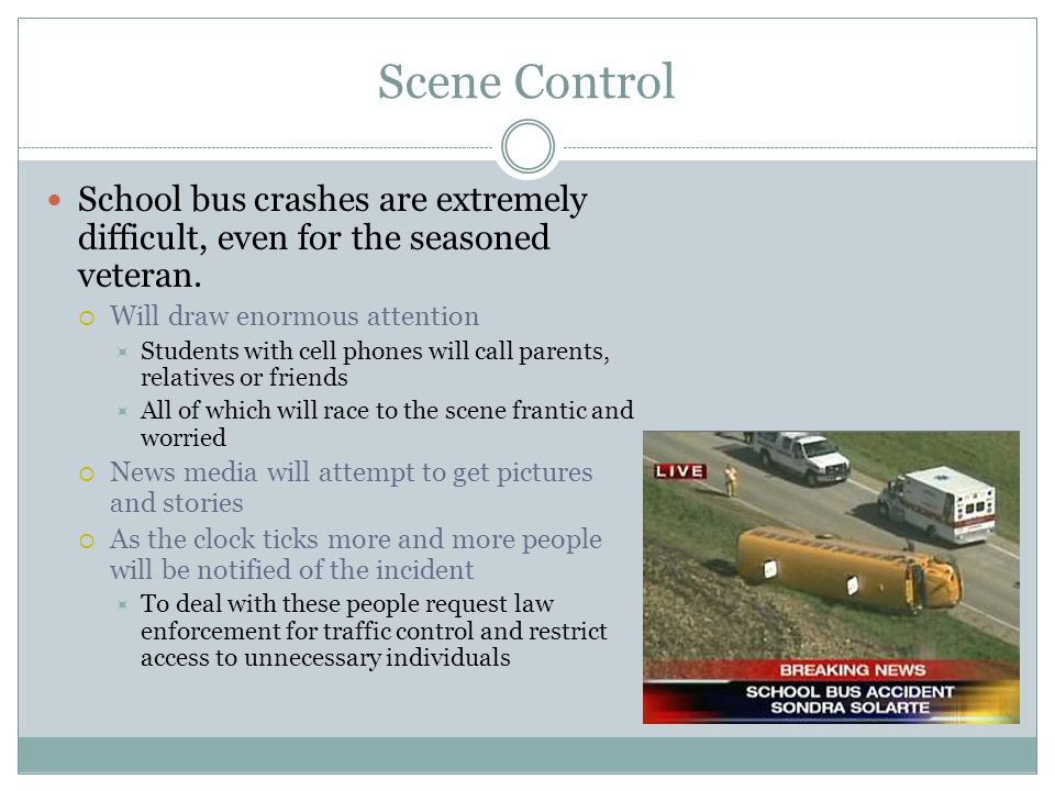 Scene Control School bus crashes are extremely difficult, even for the seasoned veteran. Will draw enormous attention.