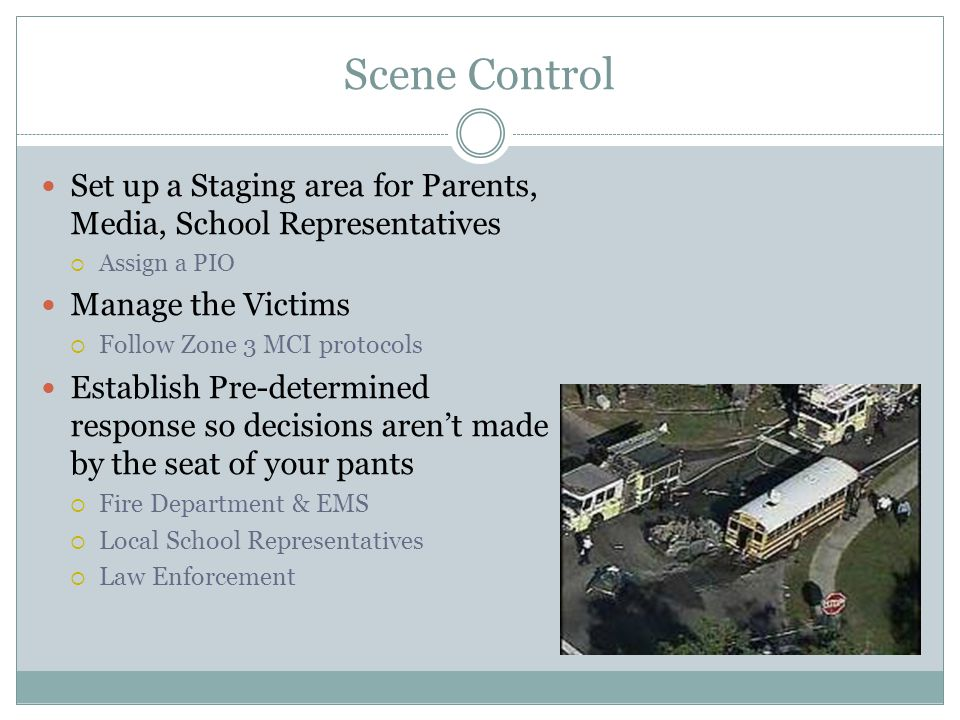 Scene Control Set up a Staging area for Parents, Media, School Representatives. Assign a PIO. Manage the Victims.