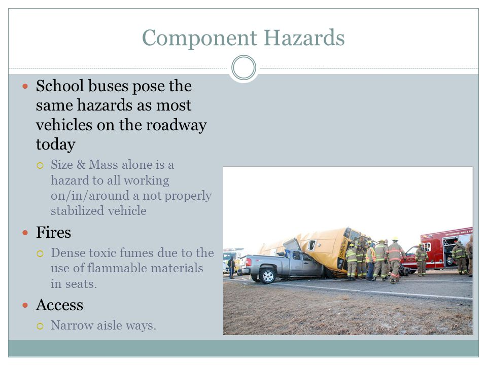 Component Hazards School buses pose the same hazards as most vehicles on the roadway today.
