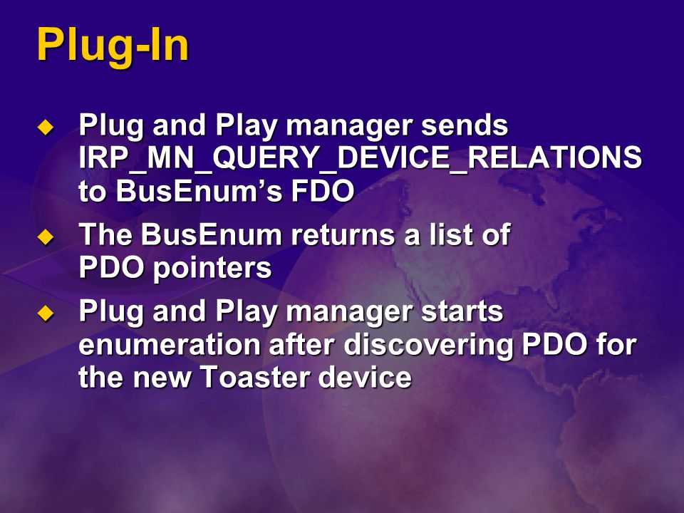 Plug-In Plug and Play manager sends IRP_MN_QUERY_DEVICE_RELATIONS to BusEnum's FDO. The BusEnum returns a list of PDO pointers.