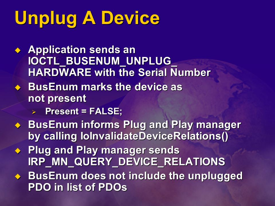 Unplug A Device Application sends an IOCTL_BUSENUM_UNPLUG_ HARDWARE with the Serial Number. BusEnum marks the device as not present.