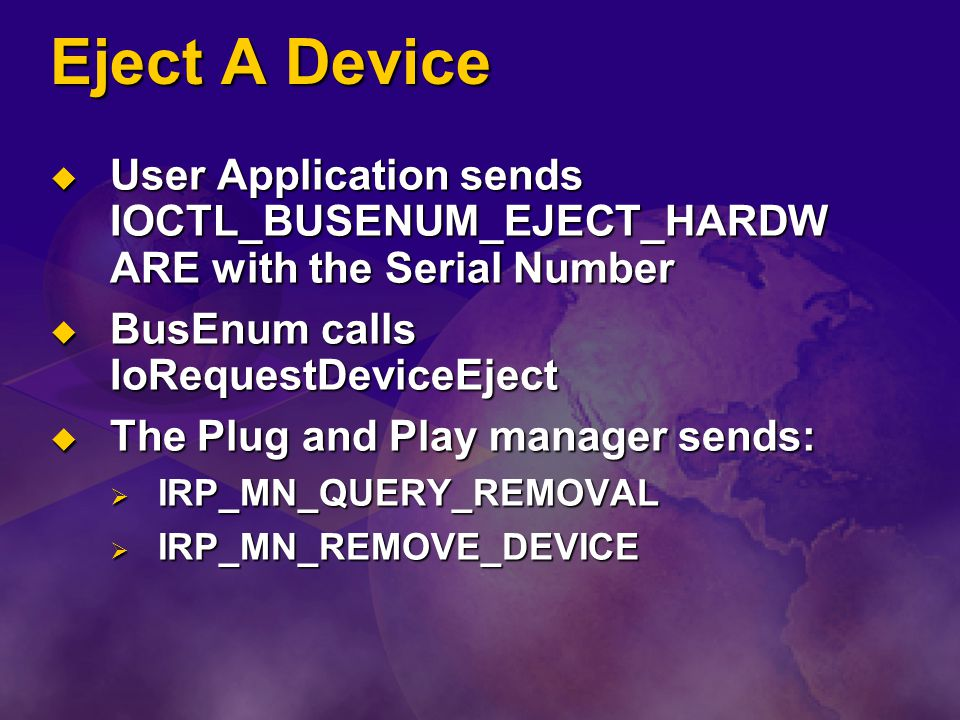 Eject A Device User Application sends IOCTL_BUSENUM_EJECT_HARDWARE with the Serial Number. BusEnum calls IoRequestDeviceEject.