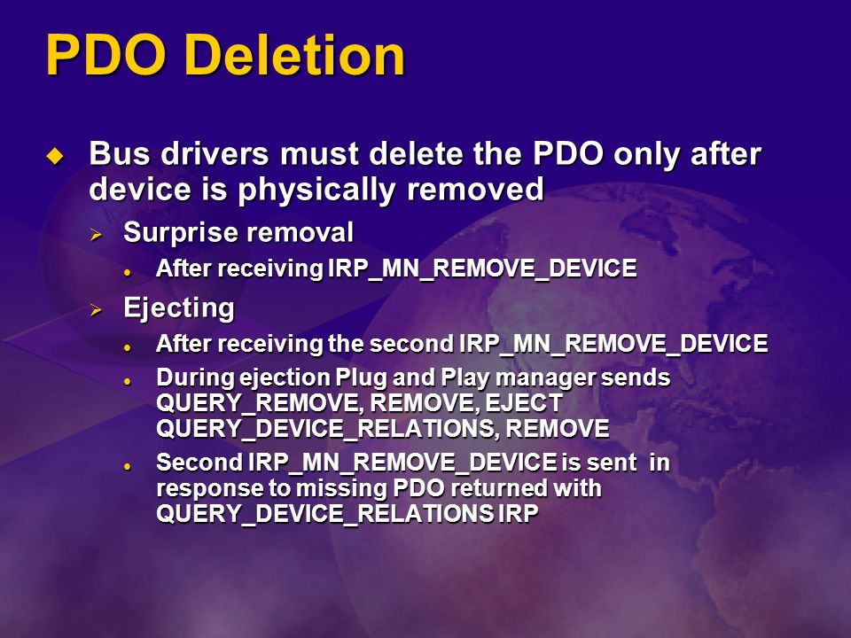 PDO Deletion Bus drivers must delete the PDO only after device is physically removed. Surprise removal.