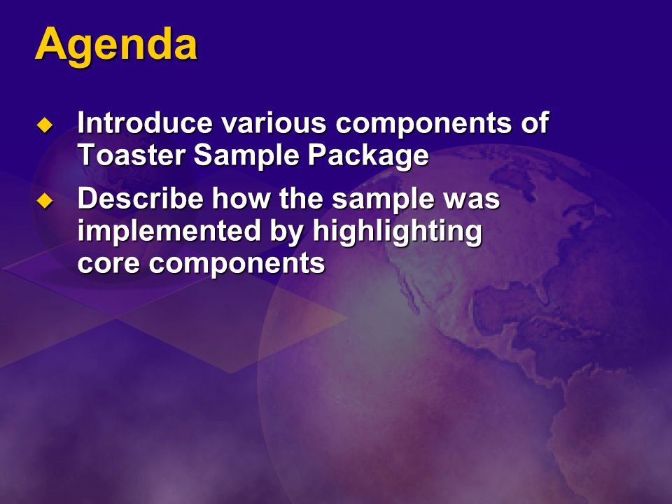 Agenda Introduce various components of Toaster Sample Package