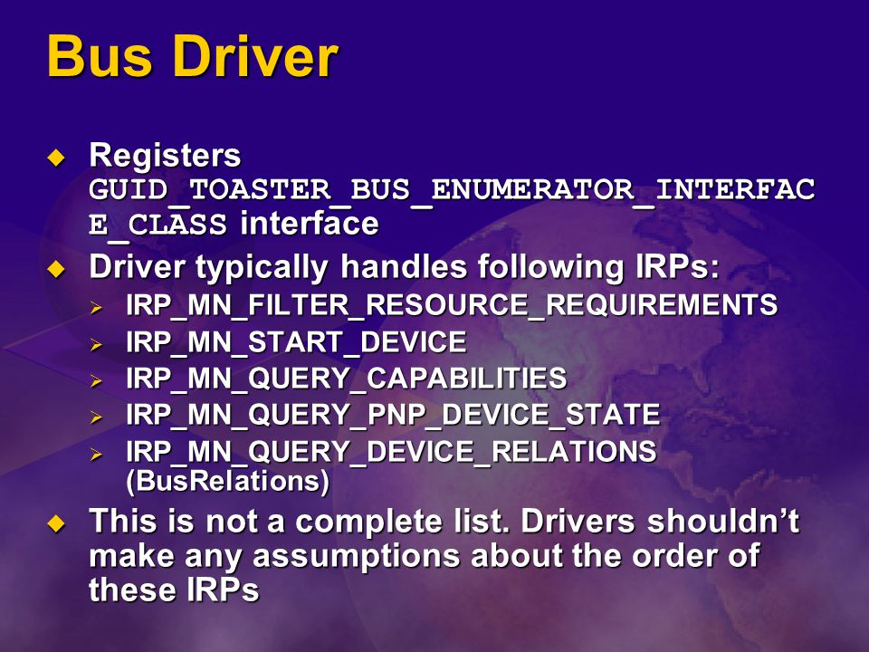 Bus Driver Registers GUID_TOASTER_BUS_ENUMERATOR_INTERFACE_CLASS interface. Driver typically handles following IRPs: