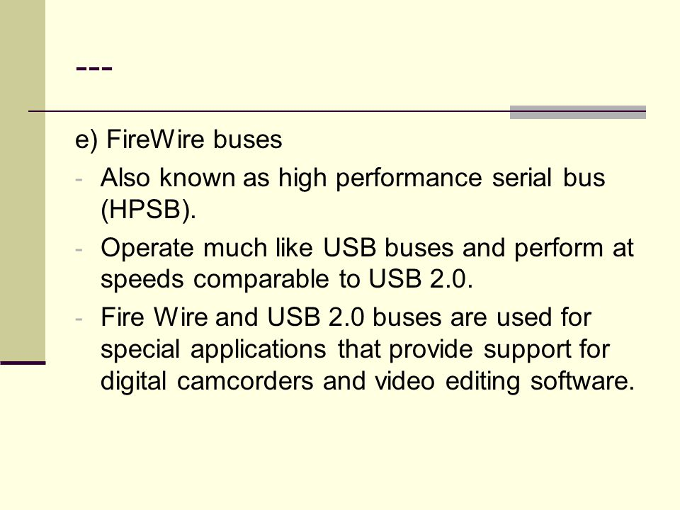 --- e) FireWire buses. Also known as high performance serial bus (HPSB). Operate much like USB buses and perform at speeds comparable to USB 2.0.