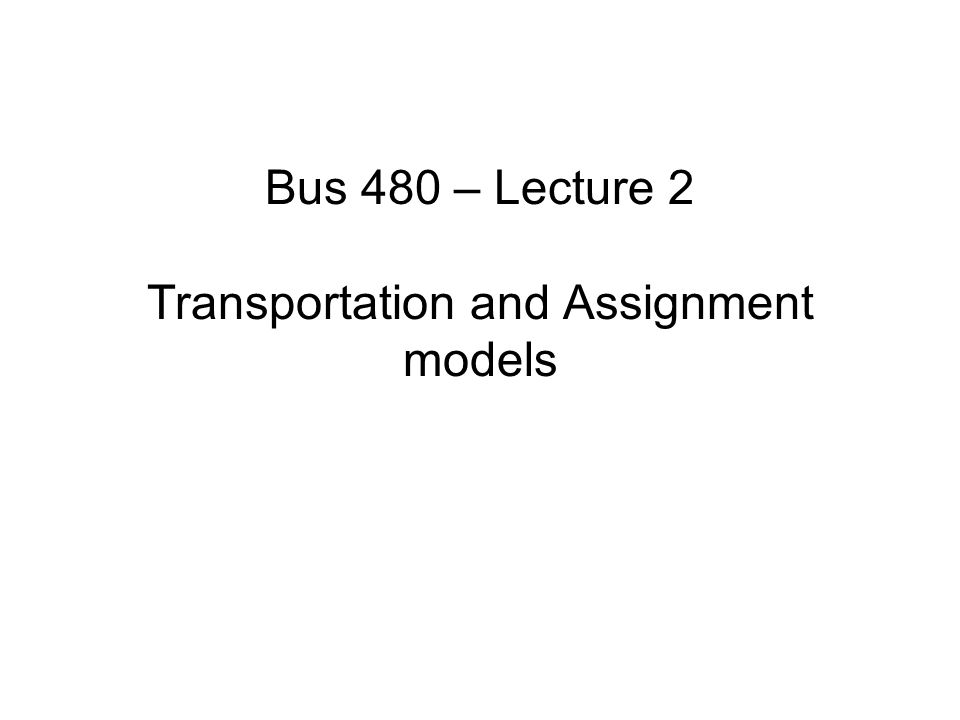Bus 480 – Lecture 2 Transportation and Assignment models