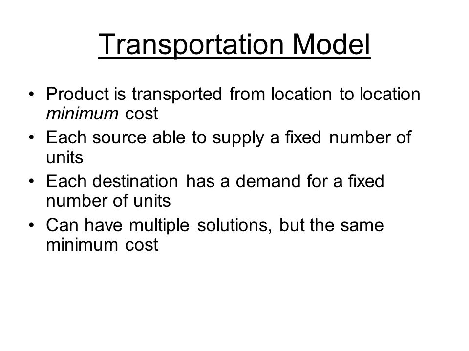 Transportation Model Product is transported from location to location minimum cost. Each source able to supply a fixed number of units.