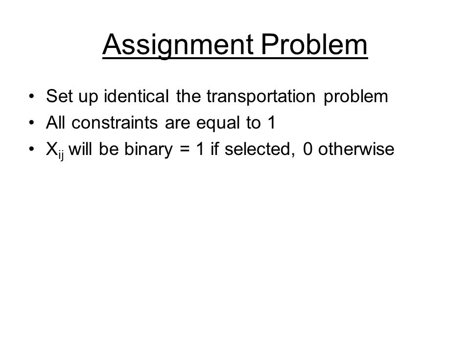 Assignment Problem Set up identical the transportation problem