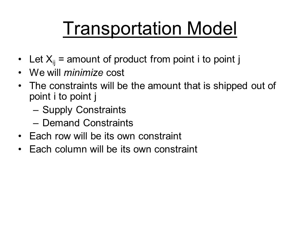 Transportation Model Let Xij = amount of product from point i to point j. We will minimize cost.