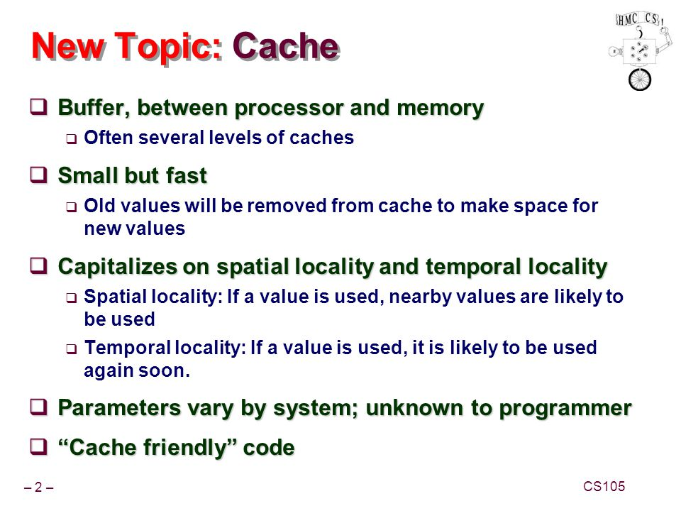 New Topic: Cache Buffer, between processor and memory Small but fast