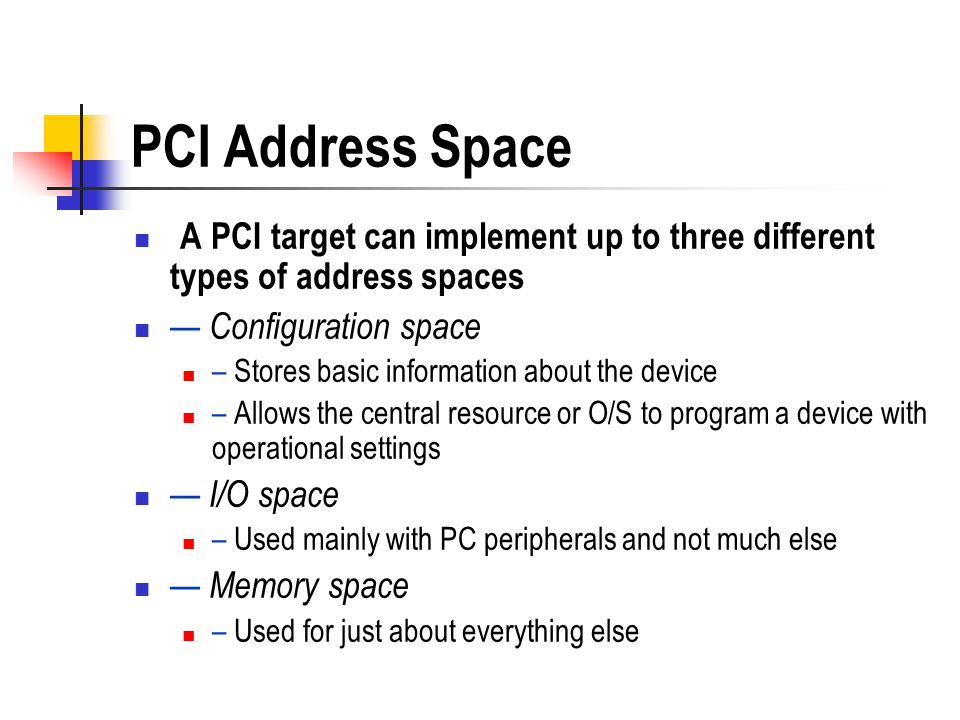 PCI Address Space A PCI target can implement up to three different types of address spaces. — Configuration space.