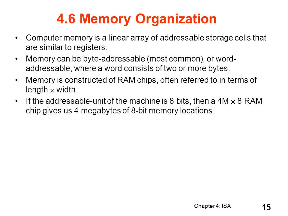4.6 Memory Organization Computer memory is a linear array of addressable storage cells that are similar to registers.