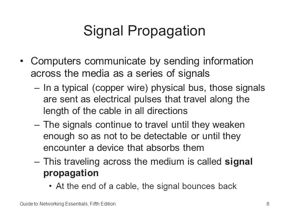 Signal Propagation Computers communicate by sending information across the media as a series of signals.
