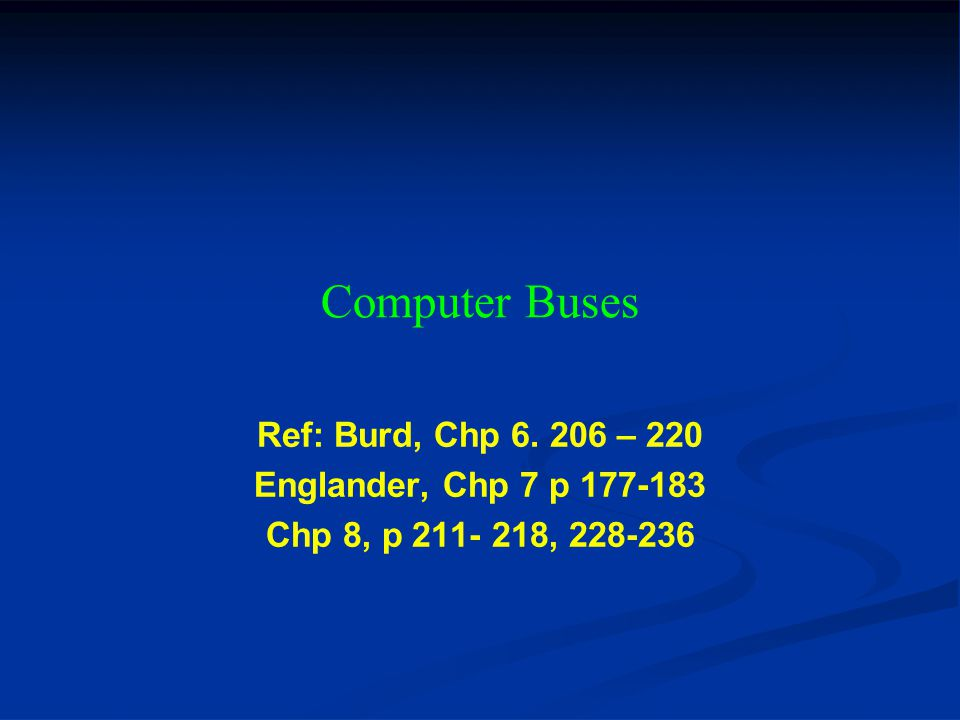 Computer Buses Ref: Burd, Chp 6. 206 – 220 Englander, Chp 7 p 177-183